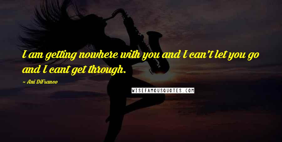 Ani DiFranco quotes: I am getting nowhere with you and I can't let you go and I cant get through.