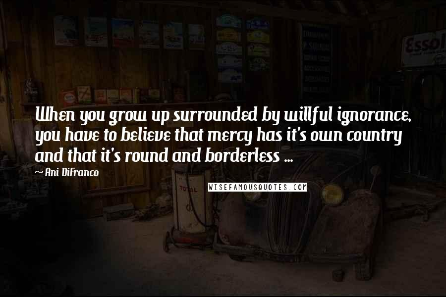Ani DiFranco quotes: When you grow up surrounded by willful ignorance, you have to believe that mercy has it's own country and that it's round and borderless ...