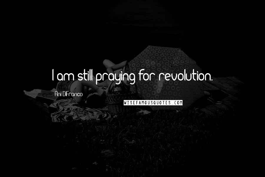 Ani DiFranco quotes: I am still praying for revolution.