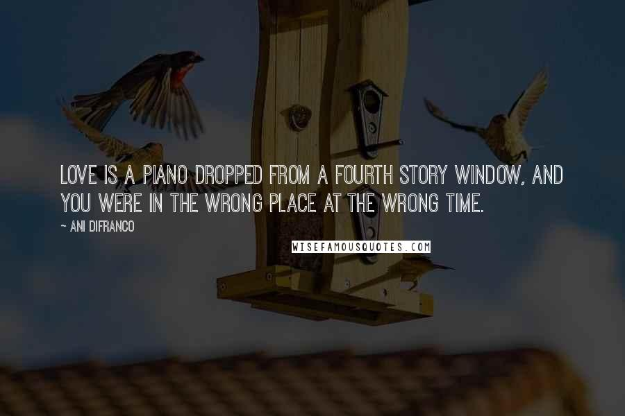 Ani DiFranco quotes: Love is a piano dropped from a fourth story window, and you were in the wrong place at the wrong time.