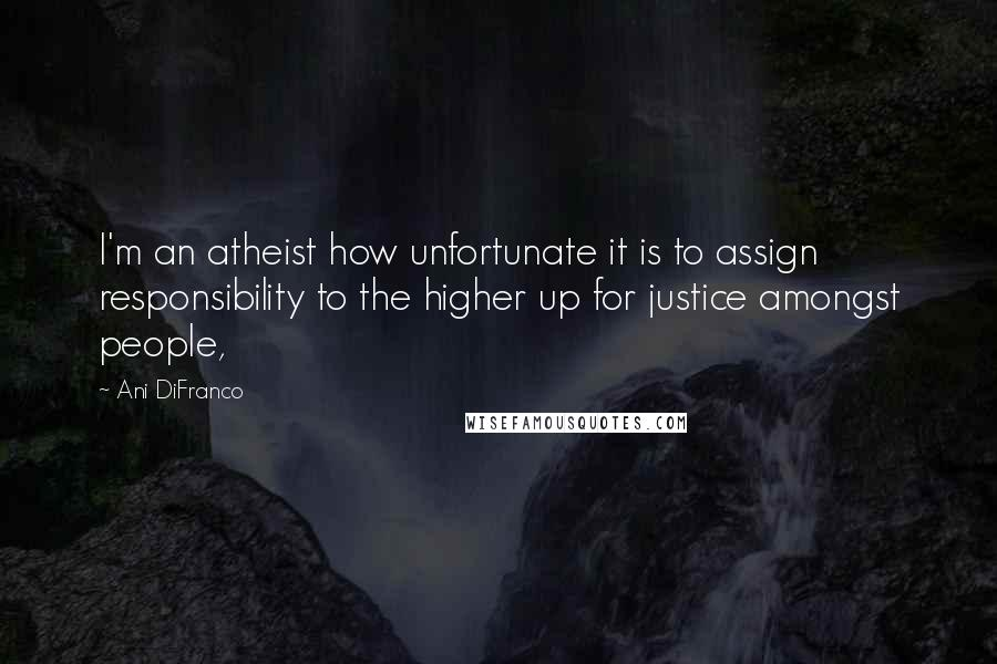 Ani DiFranco quotes: I'm an atheist how unfortunate it is to assign responsibility to the higher up for justice amongst people,
