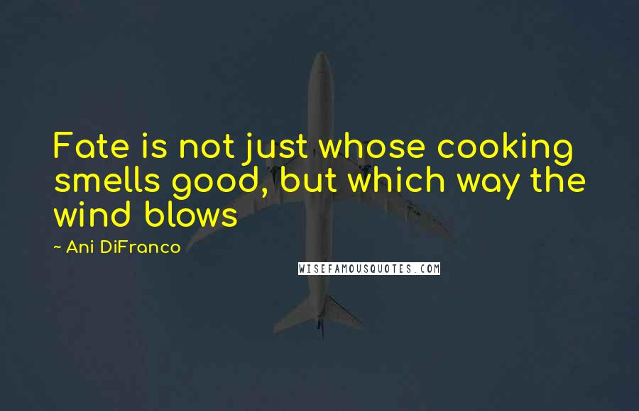 Ani DiFranco quotes: Fate is not just whose cooking smells good, but which way the wind blows
