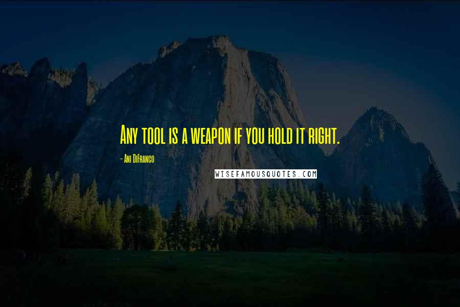 Ani DiFranco quotes: Any tool is a weapon if you hold it right.