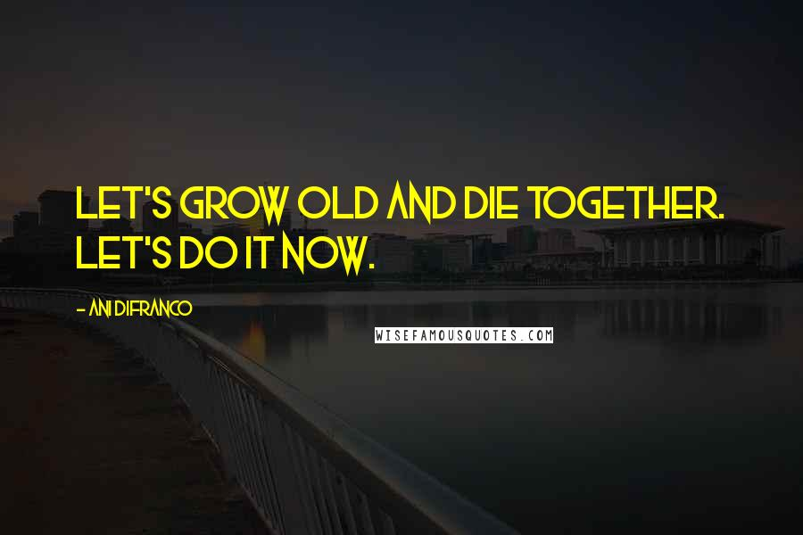 Ani DiFranco quotes: Let's grow old and die together. Let's do it now.