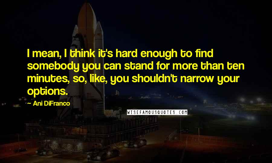 Ani DiFranco quotes: I mean, I think it's hard enough to find somebody you can stand for more than ten minutes, so, like, you shouldn't narrow your options.