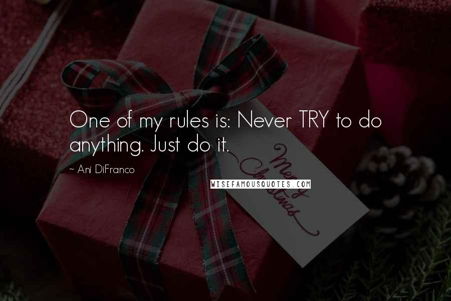 Ani DiFranco quotes: One of my rules is: Never TRY to do anything. Just do it.