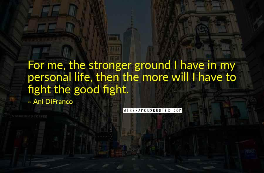 Ani DiFranco quotes: For me, the stronger ground I have in my personal life, then the more will I have to fight the good fight.
