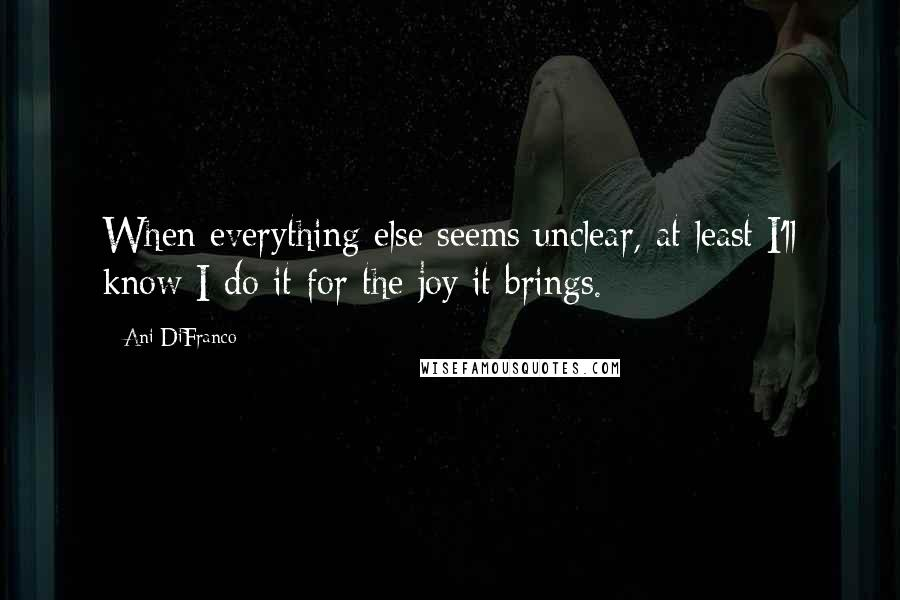 Ani DiFranco quotes: When everything else seems unclear, at least I'll know I do it for the joy it brings.