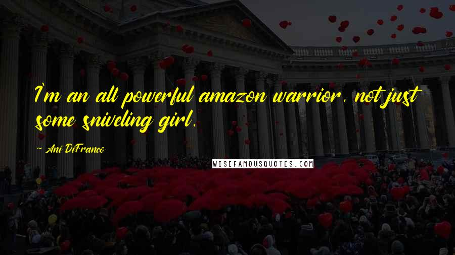 Ani DiFranco quotes: I'm an all powerful amazon warrior, not just some sniveling girl.