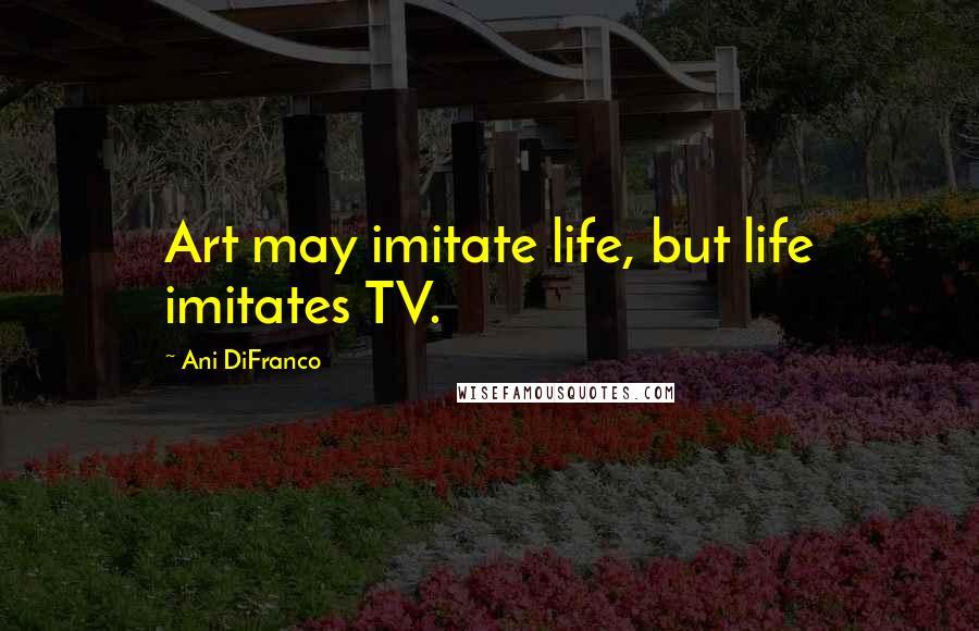 Ani DiFranco quotes: Art may imitate life, but life imitates TV.