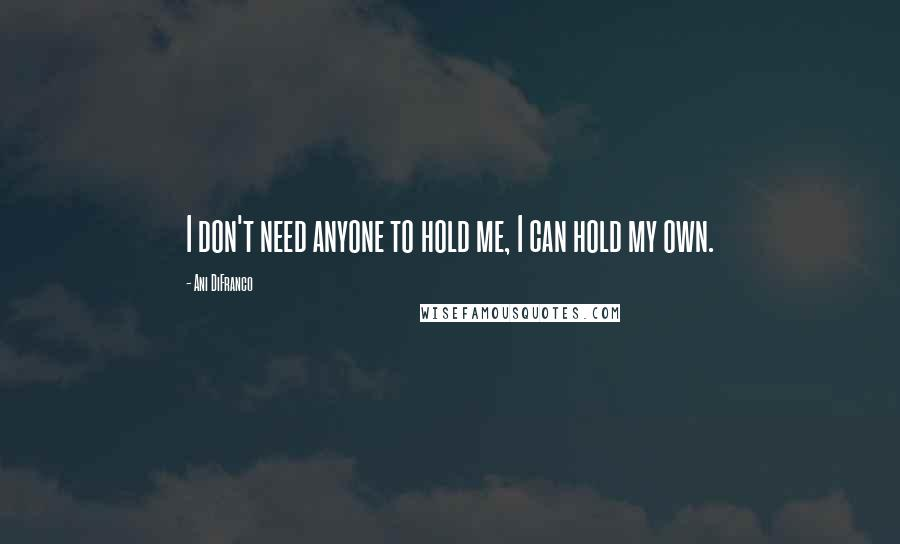Ani DiFranco quotes: I don't need anyone to hold me, I can hold my own.