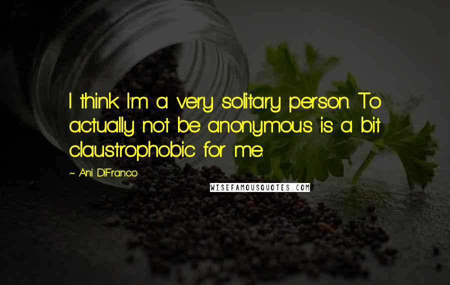 Ani DiFranco quotes: I think I'm a very solitary person. To actually not be anonymous is a bit claustrophobic for me.