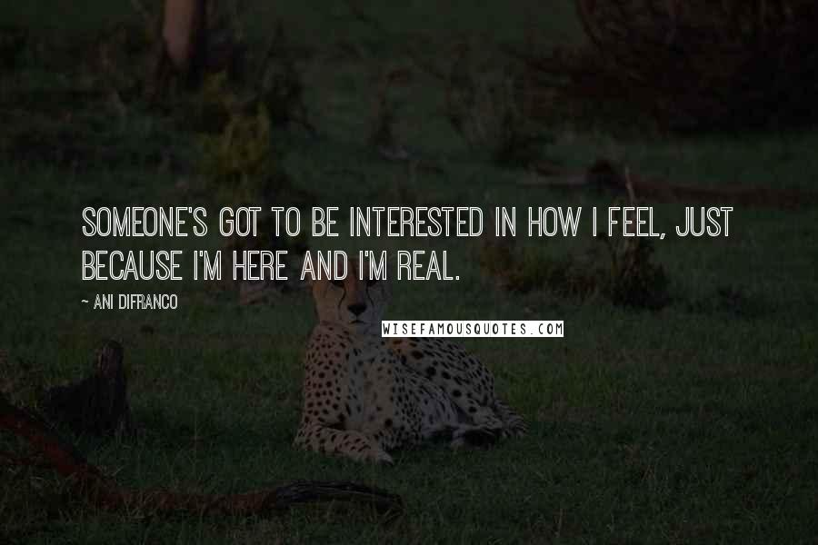Ani DiFranco quotes: Someone's got to be interested in how I feel, just because I'm here and I'm real.