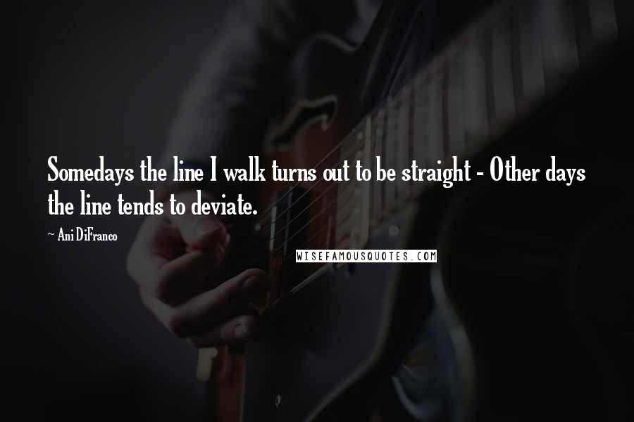 Ani DiFranco quotes: Somedays the line I walk turns out to be straight - Other days the line tends to deviate.