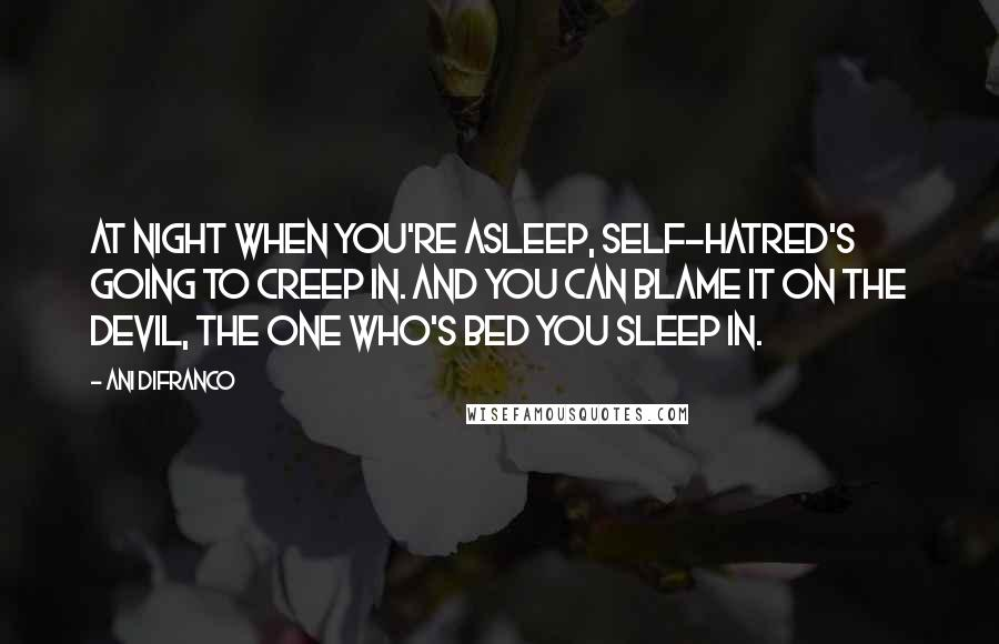 Ani DiFranco quotes: At night when you're asleep, self-hatred's going to creep in. And you can blame it on the devil, the one who's bed you sleep in.