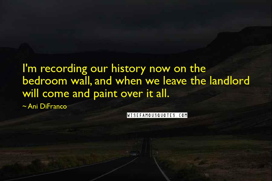 Ani DiFranco quotes: I'm recording our history now on the bedroom wall, and when we leave the landlord will come and paint over it all.