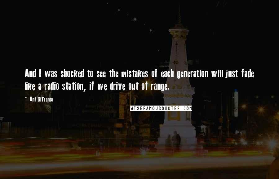 Ani DiFranco quotes: And I was shocked to see the mistakes of each generation will just fade like a radio station, if we drive out of range.