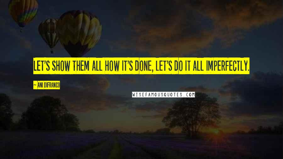 Ani DiFranco quotes: Let's show them all how it's done, let's do it all imperfectly.