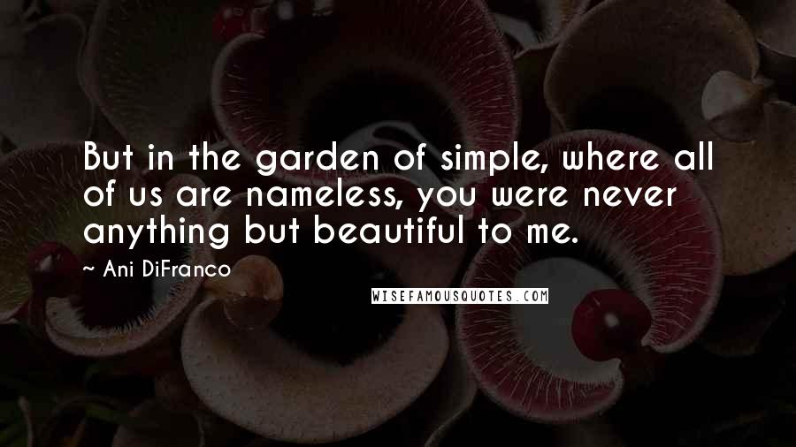 Ani DiFranco quotes: But in the garden of simple, where all of us are nameless, you were never anything but beautiful to me.