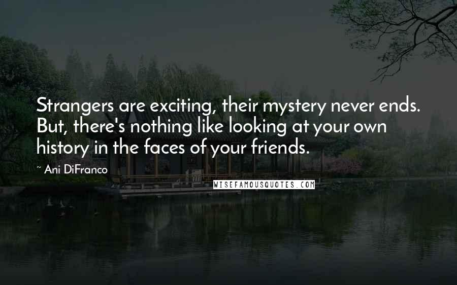Ani DiFranco quotes: Strangers are exciting, their mystery never ends. But, there's nothing like looking at your own history in the faces of your friends.