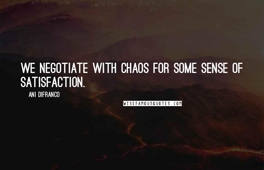 Ani DiFranco quotes: We negotiate with chaos for some sense of satisfaction.