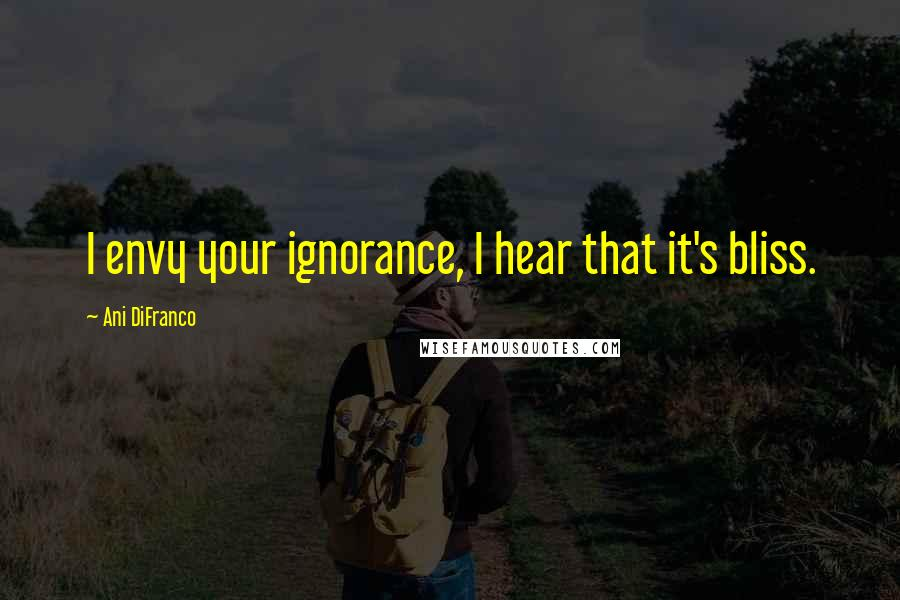 Ani DiFranco quotes: I envy your ignorance, I hear that it's bliss.