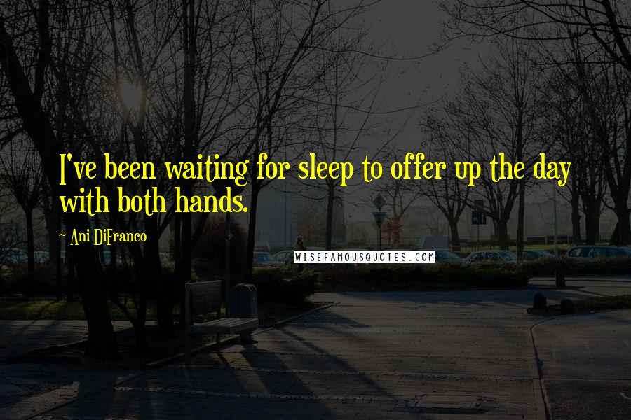 Ani DiFranco quotes: I've been waiting for sleep to offer up the day with both hands.