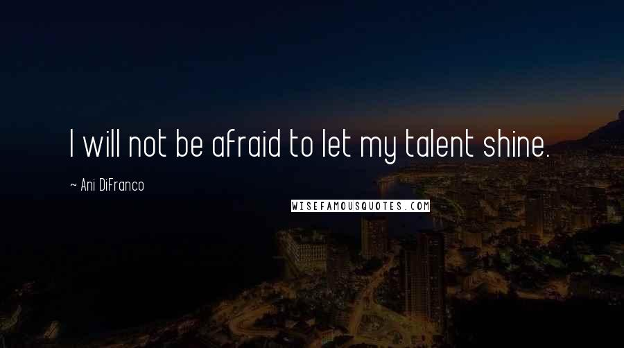 Ani DiFranco quotes: I will not be afraid to let my talent shine.