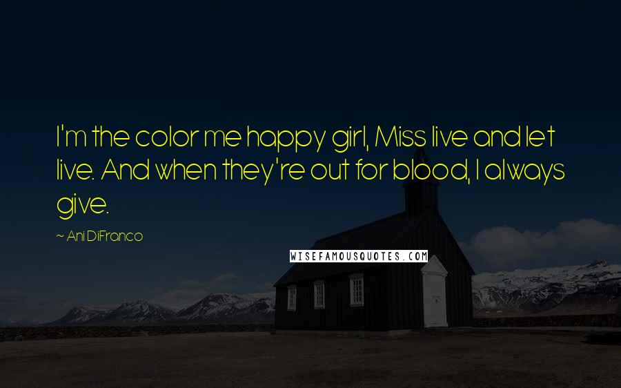 Ani DiFranco quotes: I'm the color me happy girl, Miss live and let live. And when they're out for blood, I always give.