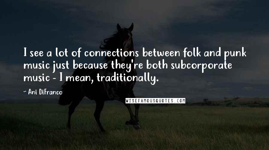 Ani DiFranco quotes: I see a lot of connections between folk and punk music just because they're both subcorporate music - I mean, traditionally.