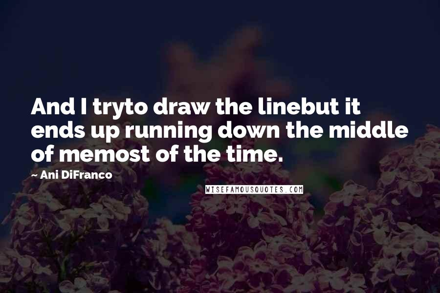 Ani DiFranco quotes: And I tryto draw the linebut it ends up running down the middle of memost of the time.