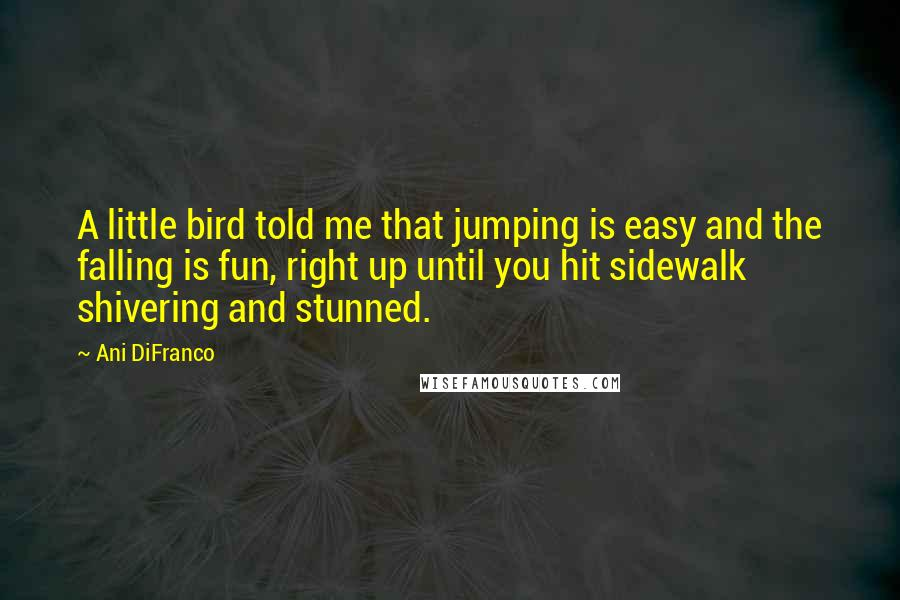 Ani DiFranco quotes: A little bird told me that jumping is easy and the falling is fun, right up until you hit sidewalk shivering and stunned.