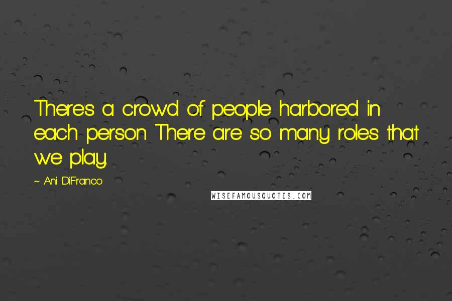 Ani DiFranco quotes: There's a crowd of people harbored in each person There are so many roles that we play.