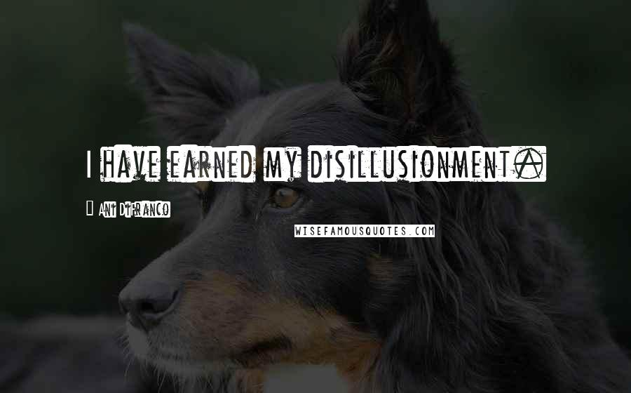 Ani DiFranco quotes: I have earned my disillusionment.