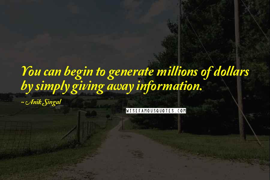 Anik Singal quotes: You can begin to generate millions of dollars by simply giving away information.
