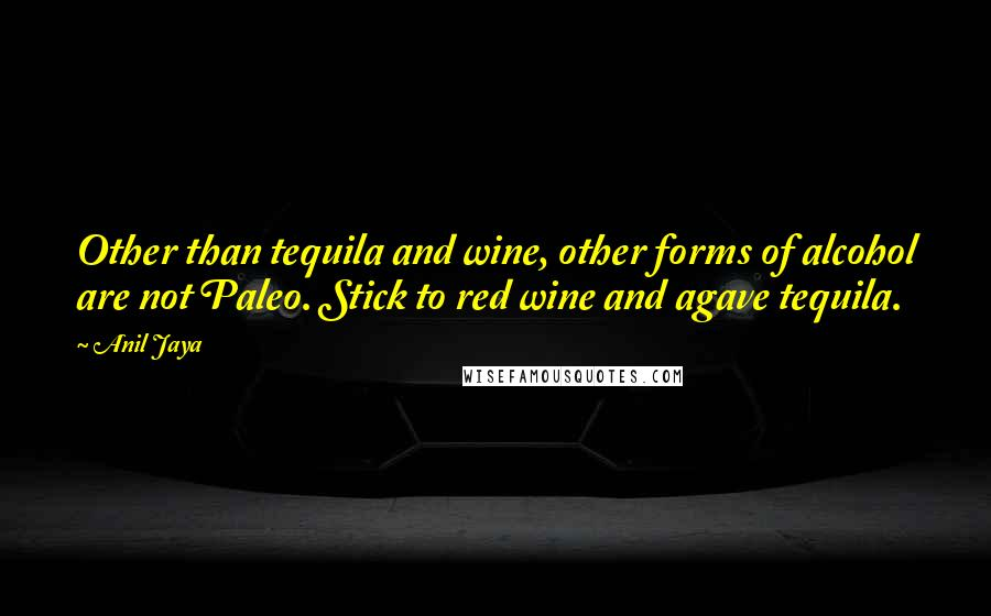 Anil Jaya quotes: Other than tequila and wine, other forms of alcohol are not Paleo. Stick to red wine and agave tequila.