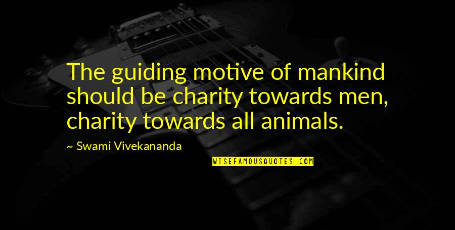 Animal Charity Quotes By Swami Vivekananda: The guiding motive of mankind should be charity