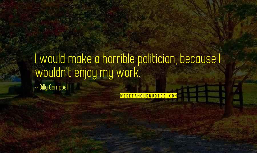 Animal Goodbye Quotes By Billy Campbell: I would make a horrible politician, because I