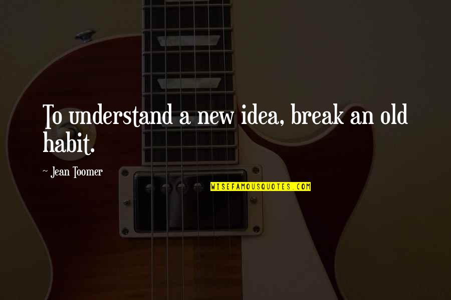 Animal Hoarding Quotes By Jean Toomer: To understand a new idea, break an old