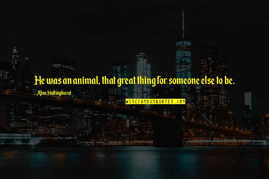 Animal Quotes By Alan Hollinghurst: He was an animal, that great thing for