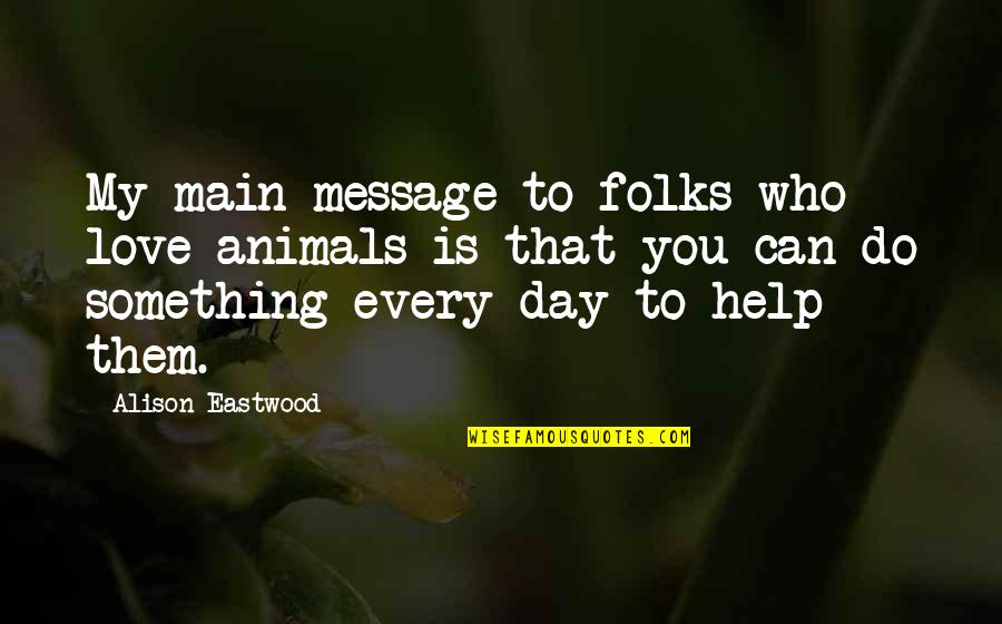 Animal Quotes By Alison Eastwood: My main message to folks who love animals