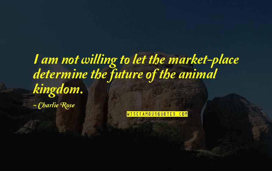Animal Quotes By Charlie Rose: I am not willing to let the market-place