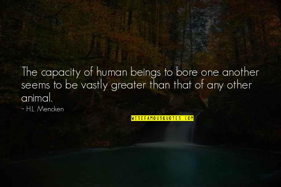 Animal Quotes By H.L. Mencken: The capacity of human beings to bore one