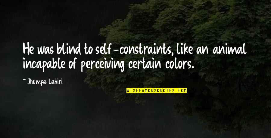 Animal Quotes By Jhumpa Lahiri: He was blind to self-constraints, like an animal