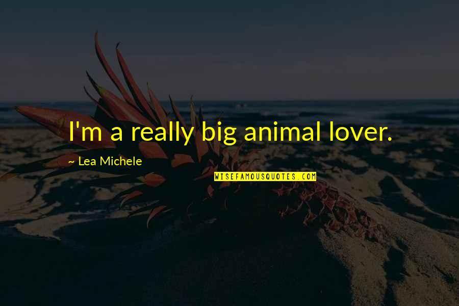 Animal Quotes By Lea Michele: I'm a really big animal lover.