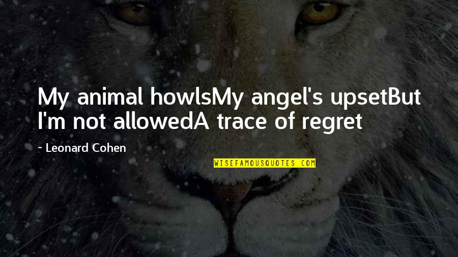 Animal Quotes By Leonard Cohen: My animal howlsMy angel's upsetBut I'm not allowedA