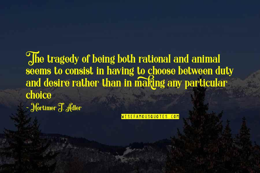 Animal Quotes By Mortimer J. Adler: The tragedy of being both rational and animal