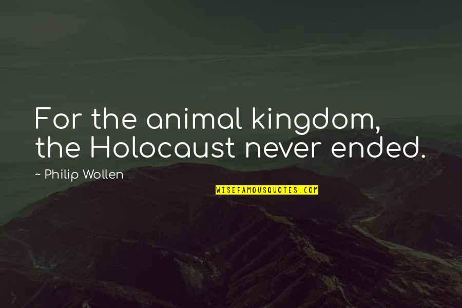 Animal Quotes By Philip Wollen: For the animal kingdom, the Holocaust never ended.