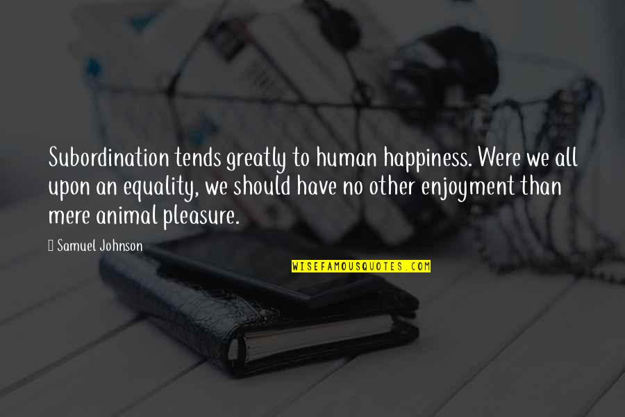 Animal Quotes By Samuel Johnson: Subordination tends greatly to human happiness. Were we