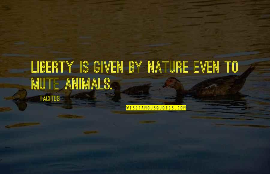 Animal Quotes By Tacitus: Liberty is given by nature even to mute